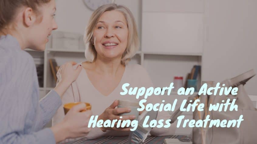 Support an Active Social Life with Hearing Loss Treatment